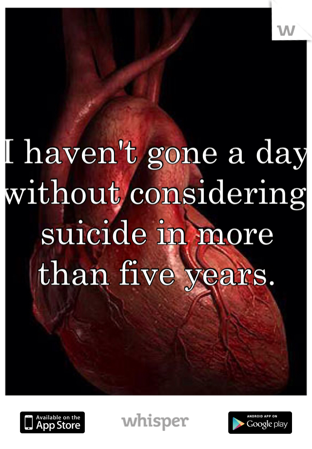 I haven't gone a day without considering suicide in more than five years.