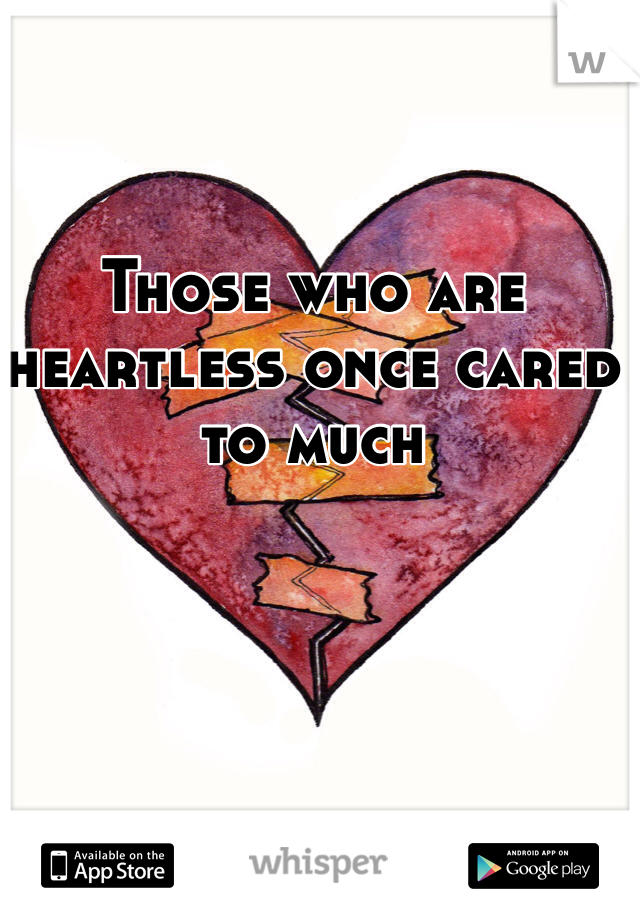 Those who are heartless once cared to much