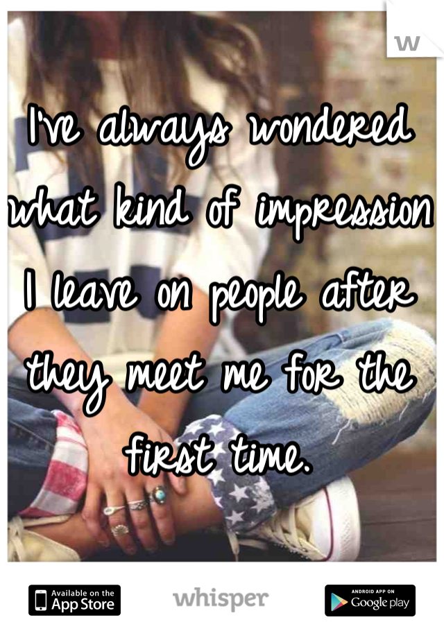 I've always wondered what kind of impression I leave on people after they meet me for the first time.