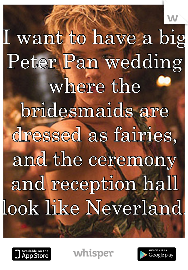 I want to have a big Peter Pan wedding where the bridesmaids are dressed as fairies, and the ceremony and reception hall look like Neverland.