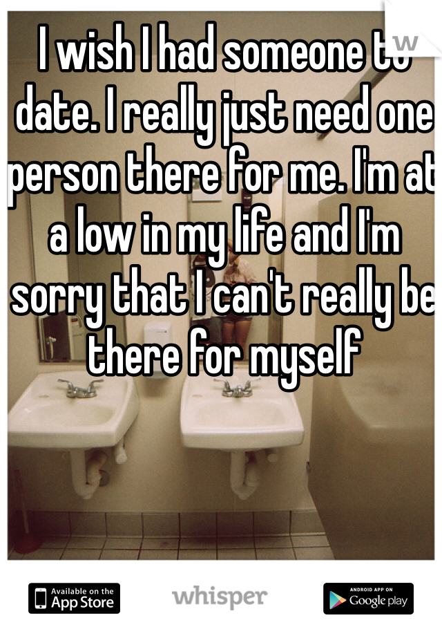 I wish I had someone to date. I really just need one person there for me. I'm at a low in my life and I'm sorry that I can't really be there for myself