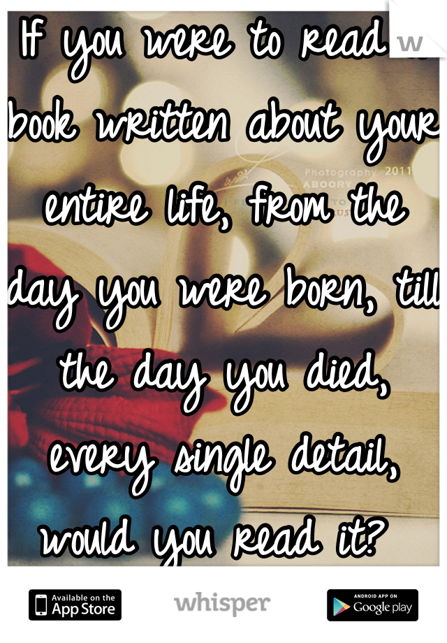If you were to read a book written about your entire life, from the day you were born, till the day you died, every single detail, would you read it?