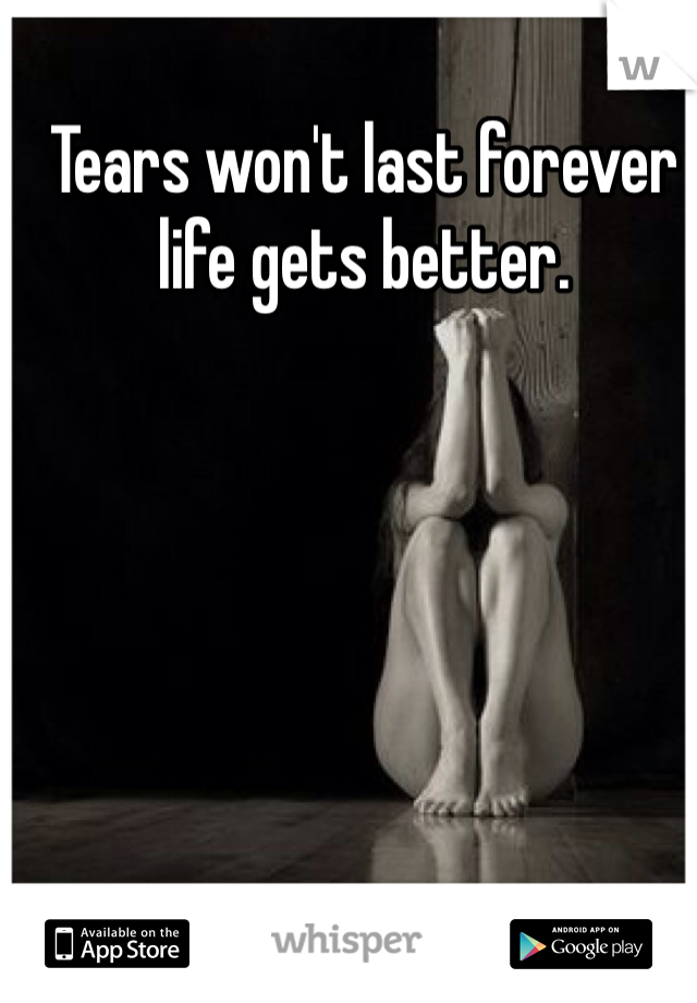 Tears won't last forever life gets better.