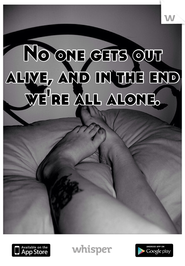 No one gets out alive, and in the end we're all alone.