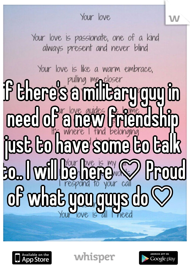 if there's a military guy in need of a new friendship just to have some to talk to.. I will be here ♡ Proud of what you guys do♡