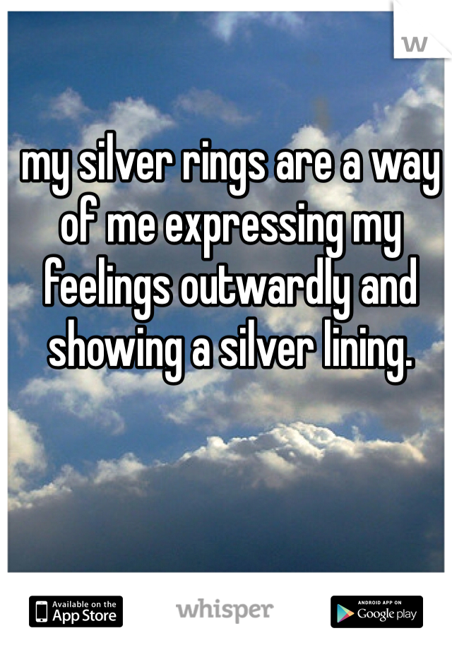 my silver rings are a way of me expressing my feelings outwardly and showing a silver lining.