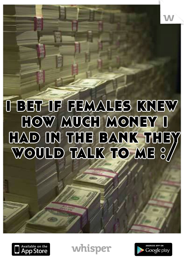 i bet if females knew how much money i had in the bank they would talk to me :/