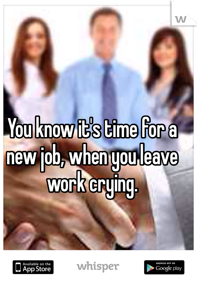 You know it's time for a new job, when you leave work crying.