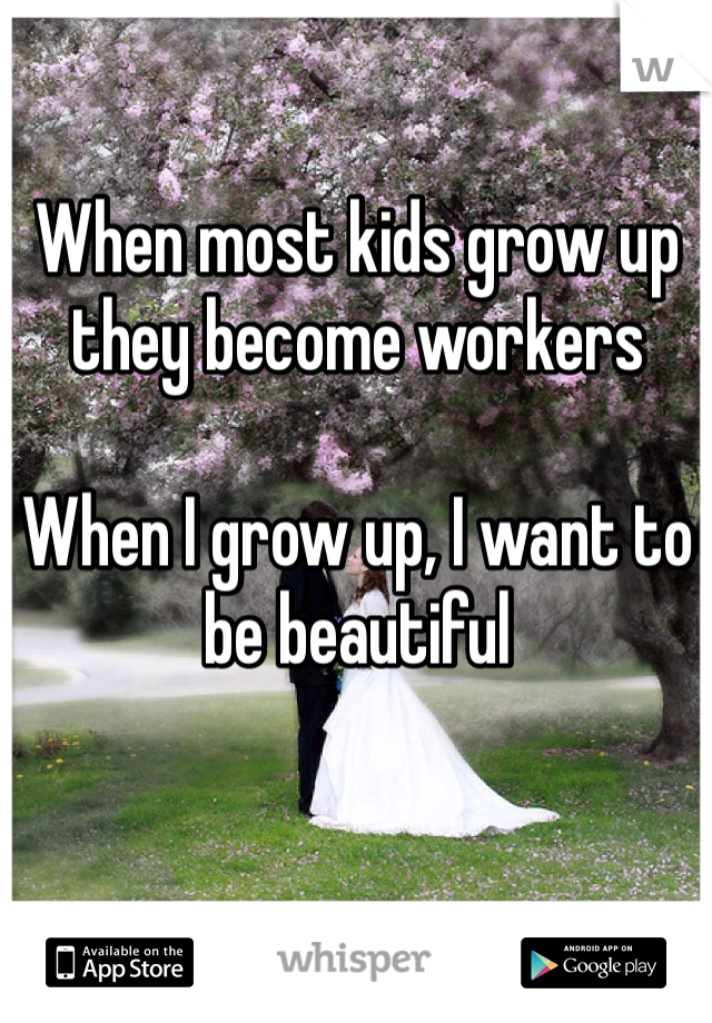 When most kids grow up they become workers  When I grow up, I want to be beautiful