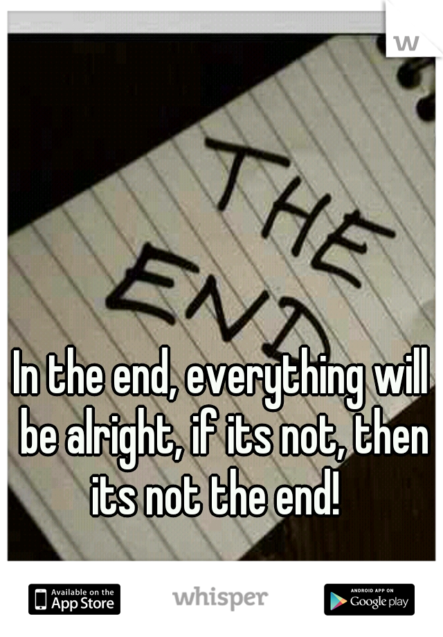 In the end, everything will be alright, if its not, then its not the end!