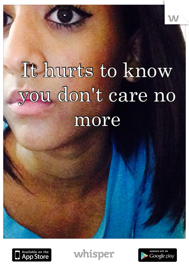 It hurts to know you don't care no more