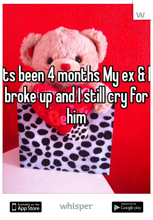 Its been 4 months My ex & I broke up and I still cry for him
