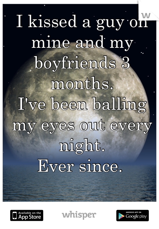 I kissed a guy on mine and my boyfriends 3 months. I've been balling my eyes out every night. Ever since.