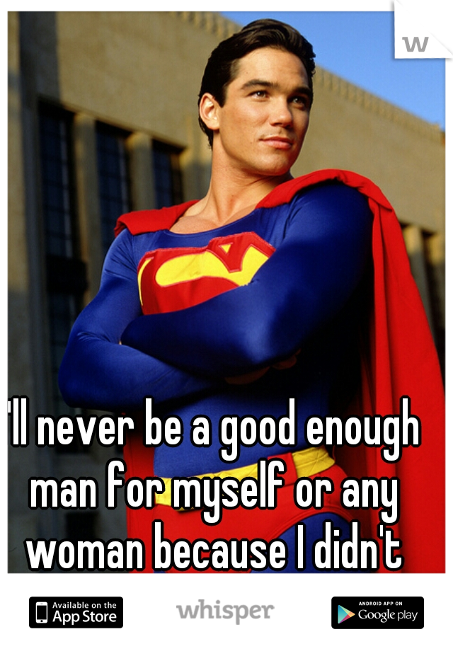 I'll never be a good enough man for myself or any woman because I didn't have one there.