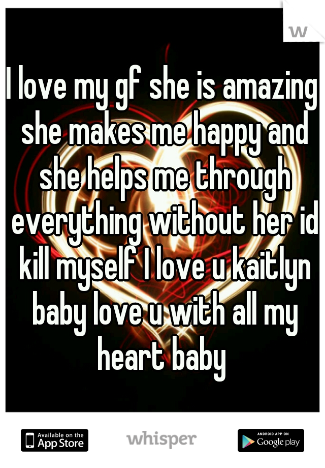 I love my gf she is amazing she makes me happy and she helps me through everything without her id kill myself I love u kaitlyn baby love u with all my heart baby