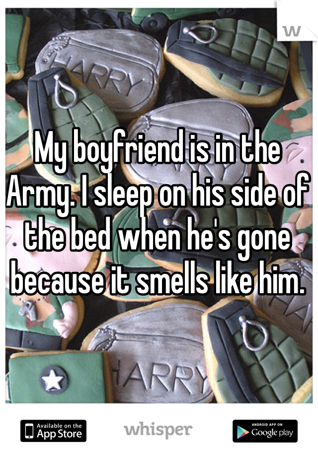 My boyfriend is in the Army. I sleep on his side of the bed when he's gone because it smells like him.