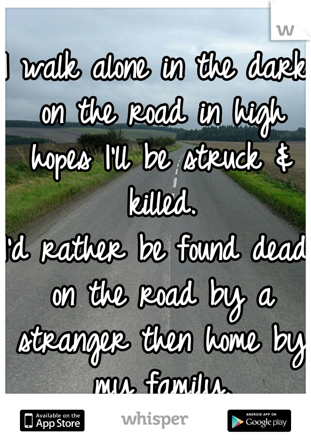 I walk alone in the dark on the road in high hopes I'll be struck & killed. I'd rather be found dead on the road by a stranger then home by my family.