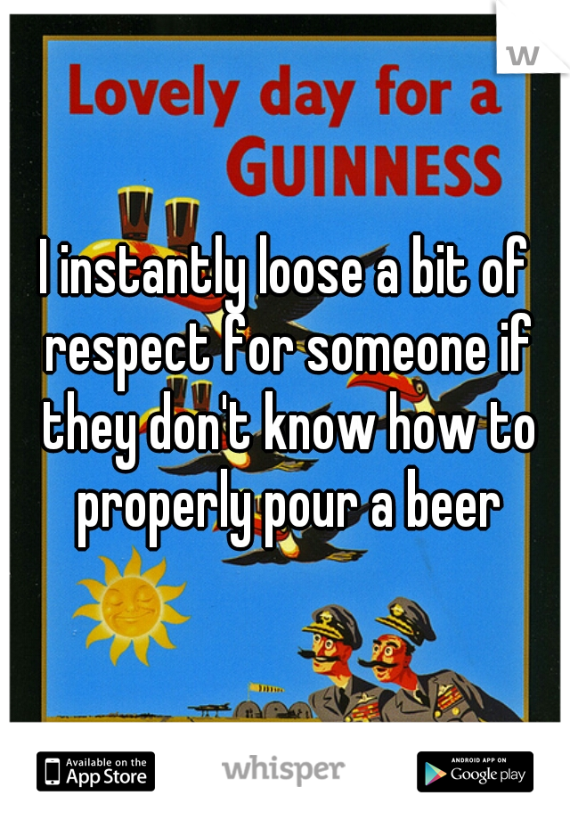 I instantly loose a bit of respect for someone if they don't know how to properly pour a beer