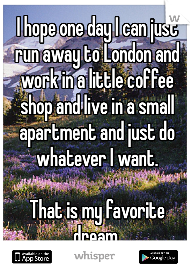 I hope one day I can just run away to London and work in a little coffee shop and live in a small apartment and just do whatever I want.   That is my favorite dream.