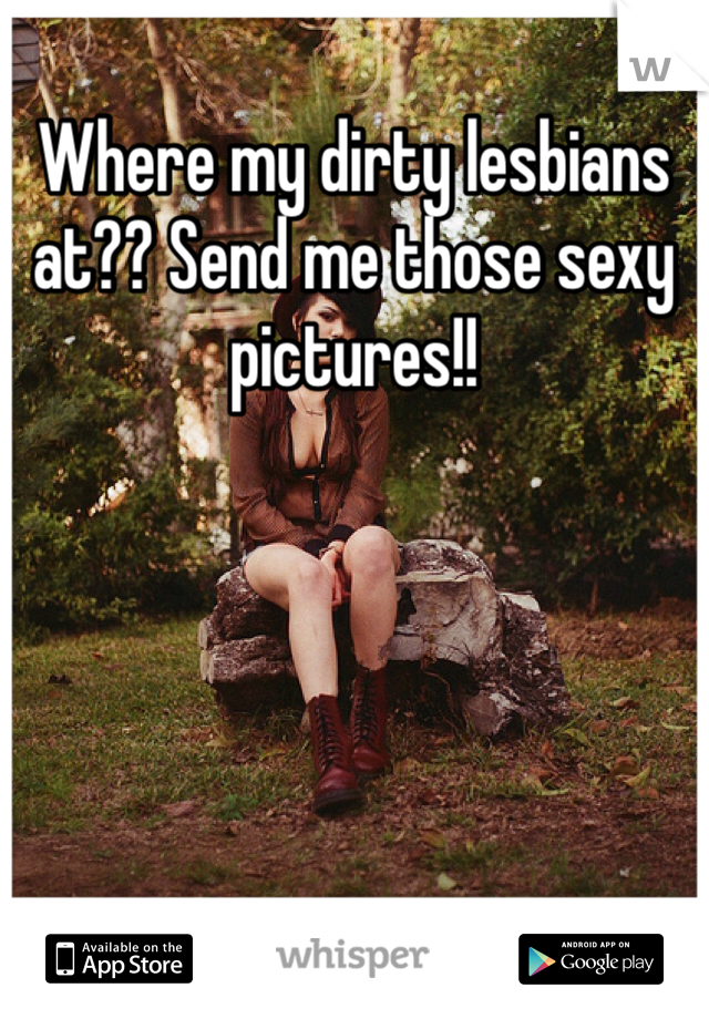 Where my dirty lesbians at?? Send me those sexy pictures!!