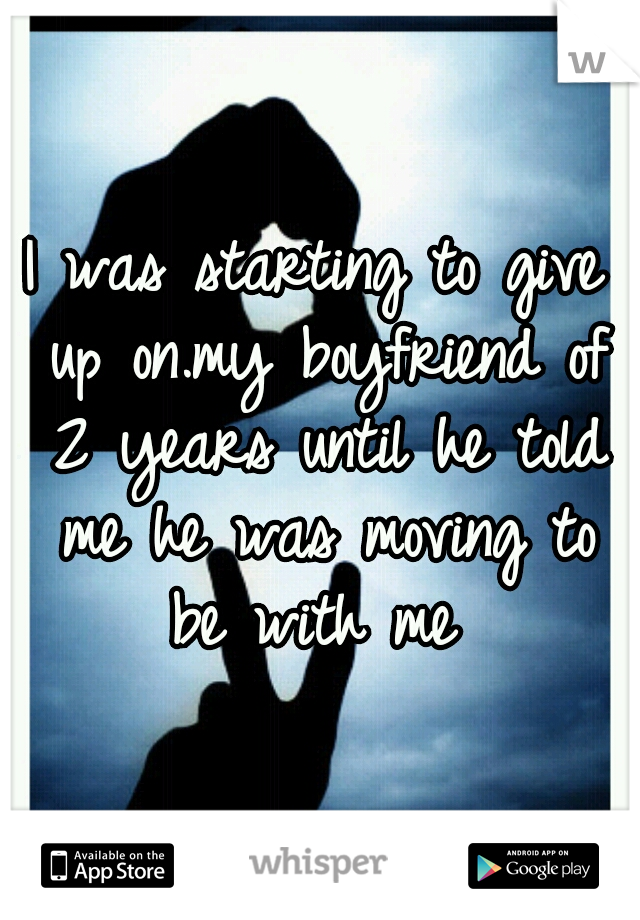 I was starting to give up on.my boyfriend of 2 years until he told me he was moving to be with me