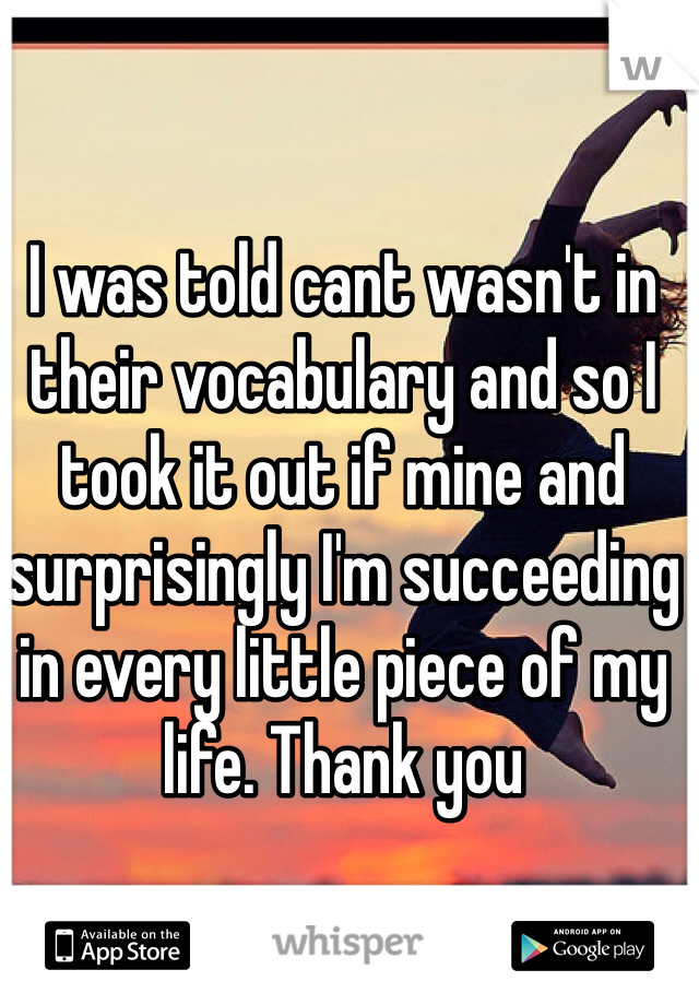 I was told cant wasn't in their vocabulary and so I took it out if mine and surprisingly I'm succeeding in every little piece of my life. Thank you