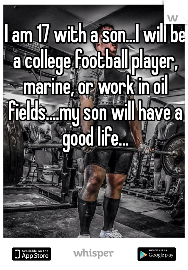 I am 17 with a son...I will be a college football player, marine, or work in oil fields....my son will have a good life...
