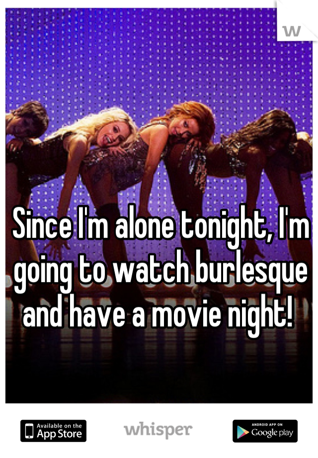 Since I'm alone tonight, I'm going to watch burlesque and have a movie night!