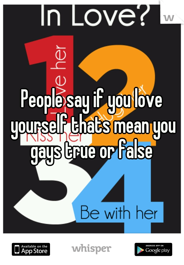 People say if you love yourself thats mean you gays true or false