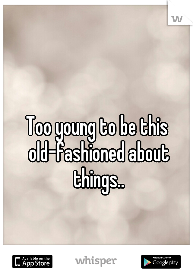 Too young to be this old-fashioned about things..