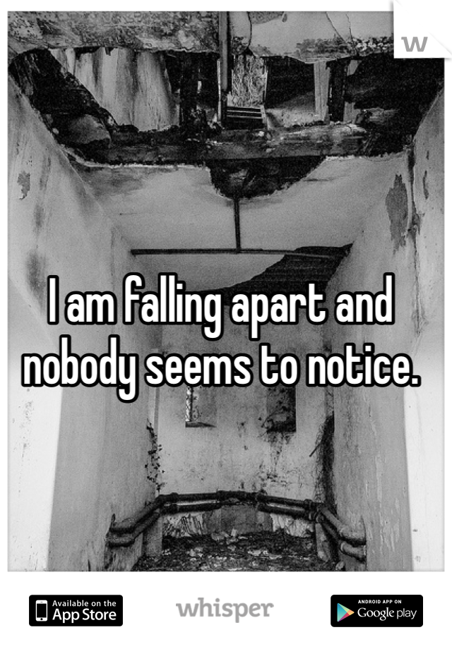I am falling apart and nobody seems to notice.