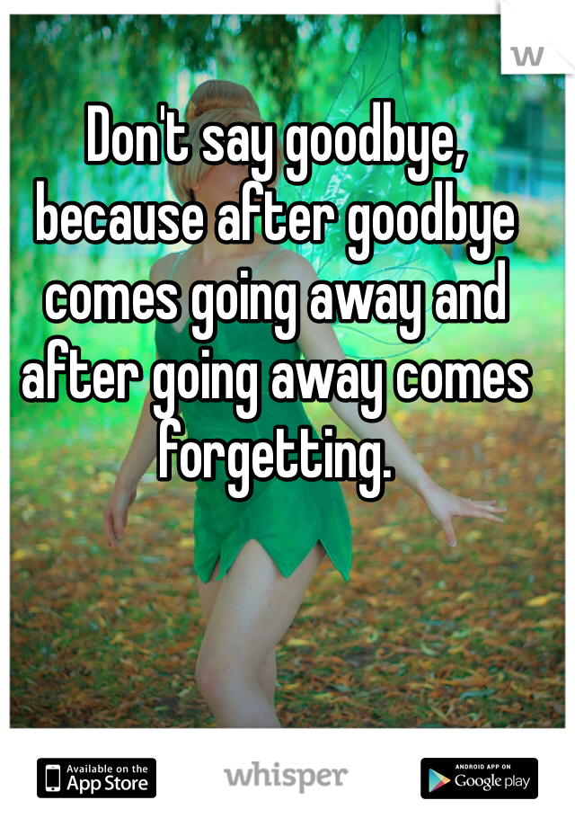 Don't say goodbye, because after goodbye comes going away and after going away comes forgetting.