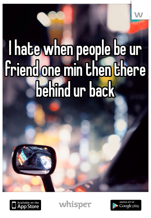 I hate when people be ur friend one min then there behind ur back