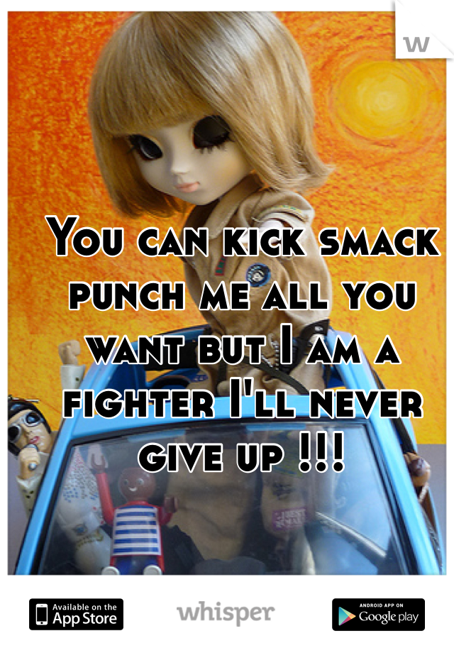 You can kick smack punch me all you want but I am a fighter I'll never give up !!!
