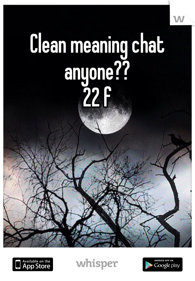 Clean meaning chat anyone?? 22 f