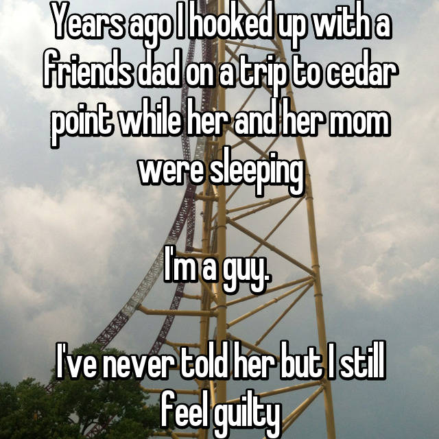 Years ago I hooked up with a friends dad on a trip to cedar point while her and her mom were sleeping  I'm a guy.   I've never told her but I still feel guilty