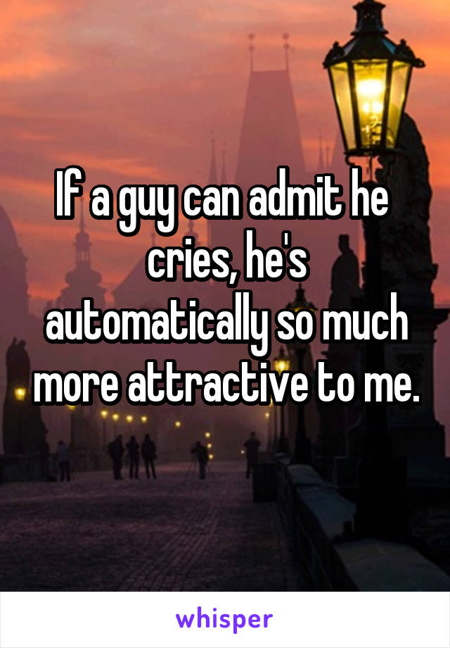 If a guy can admit he  cries, he's automatically so much more attractive to me.