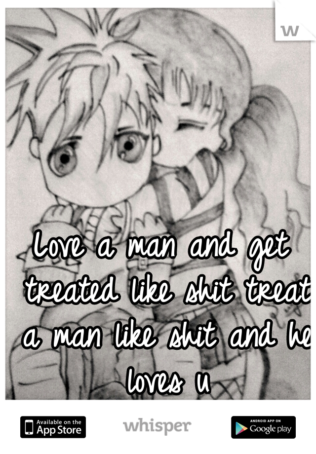 Love a man and get treated like shit treat a man like shit and he loves u