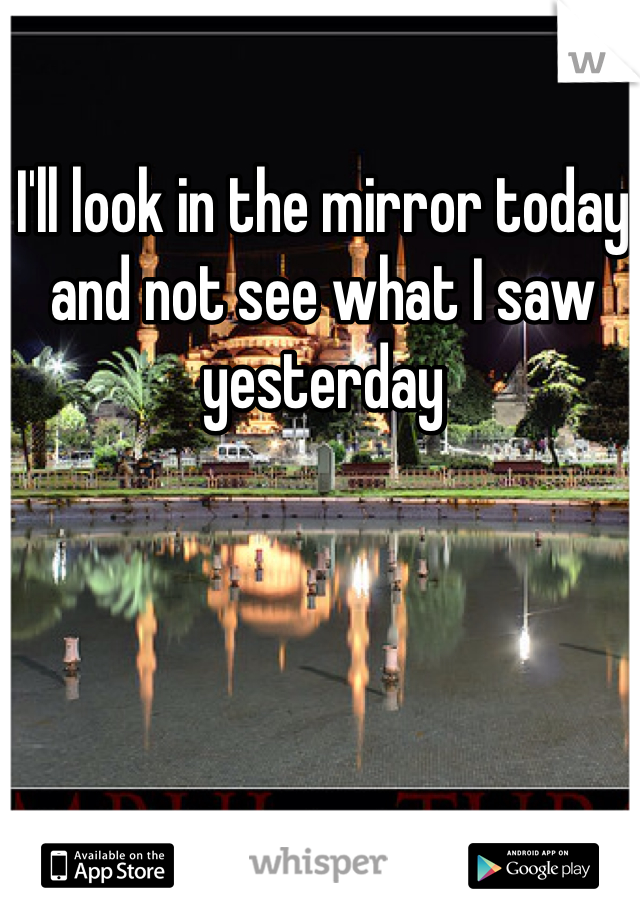 I'll look in the mirror today and not see what I saw yesterday