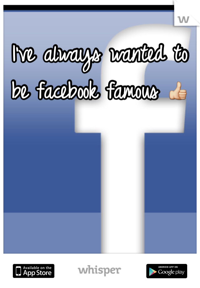 I've always wanted to be facebook famous 👍