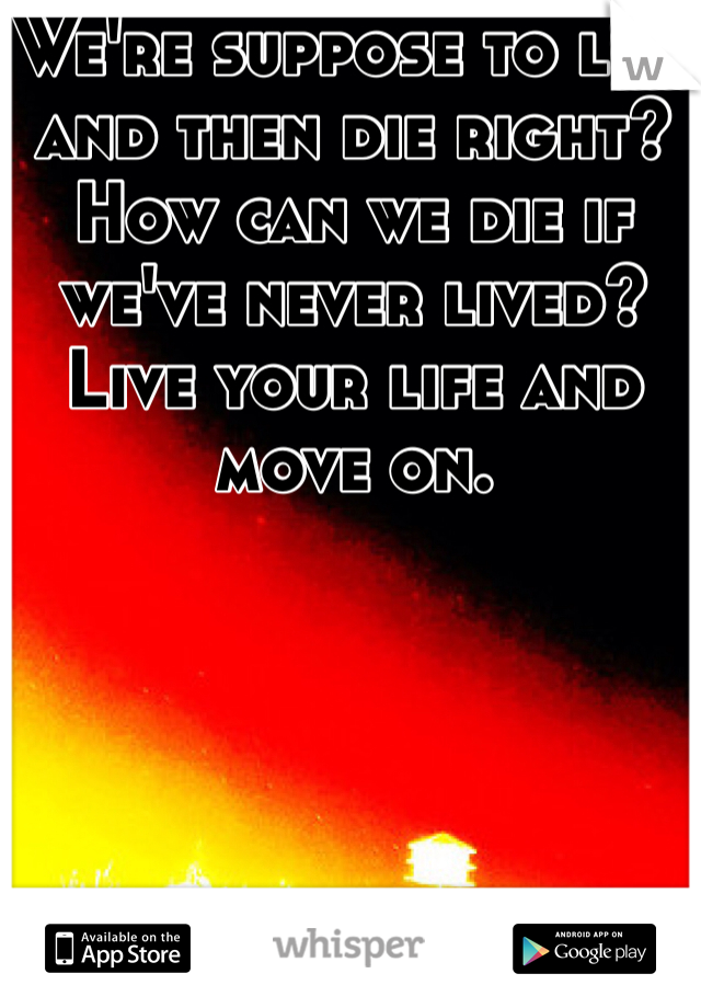 We're suppose to live and then die right? How can we die if we've never lived? Live your life and move on.