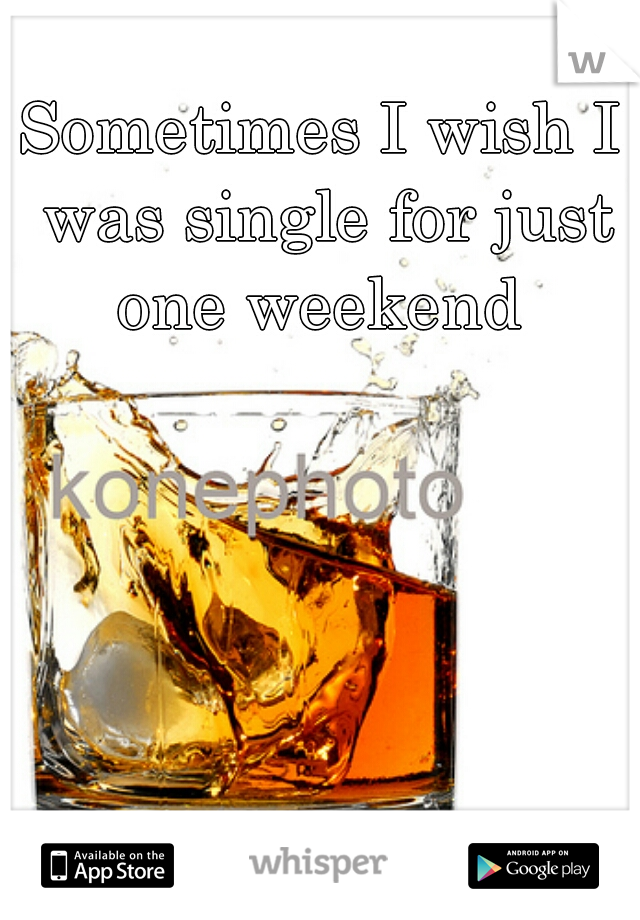 Sometimes I wish I was single for just one weekend
