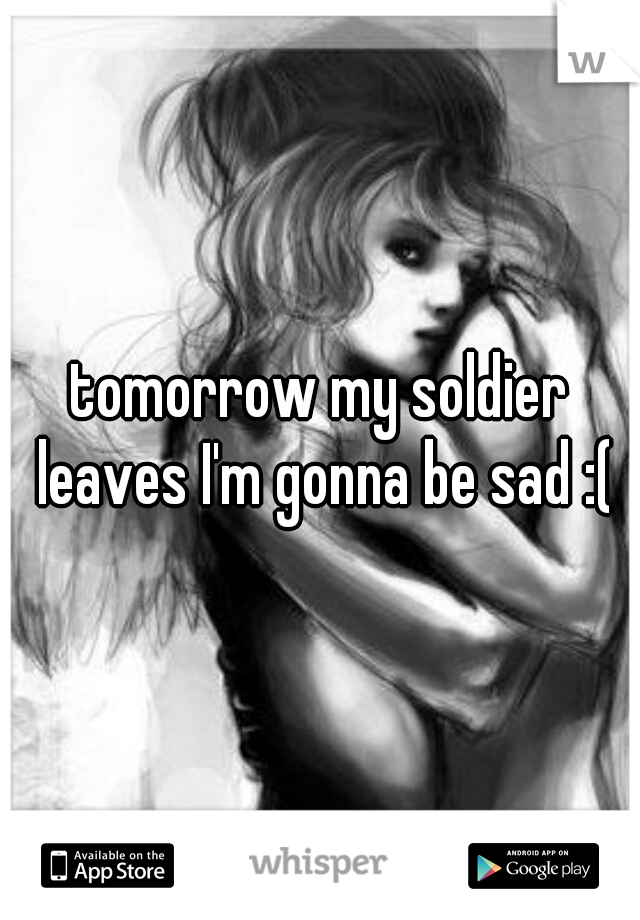 tomorrow my soldier leaves I'm gonna be sad :(