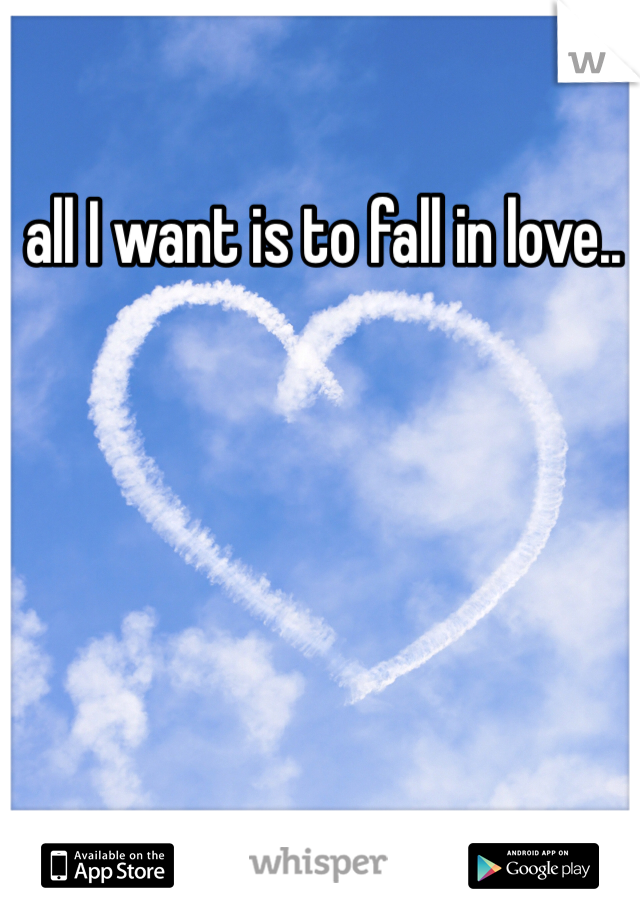 all I want is to fall in love..