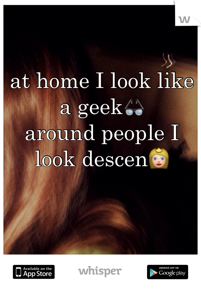 at home I look like a geek👓 around people I look descen👸