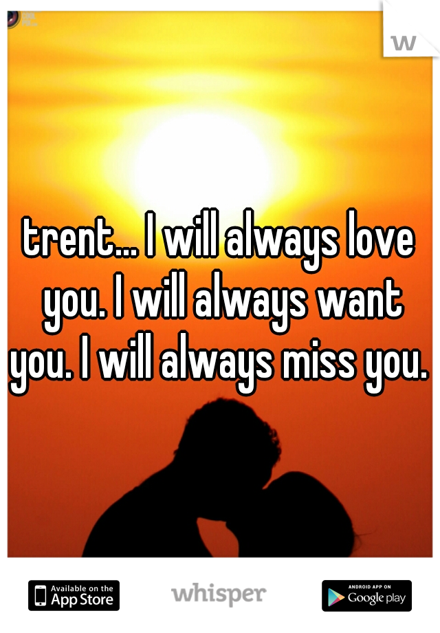 trent... I will always love you. I will always want you. I will always miss you.