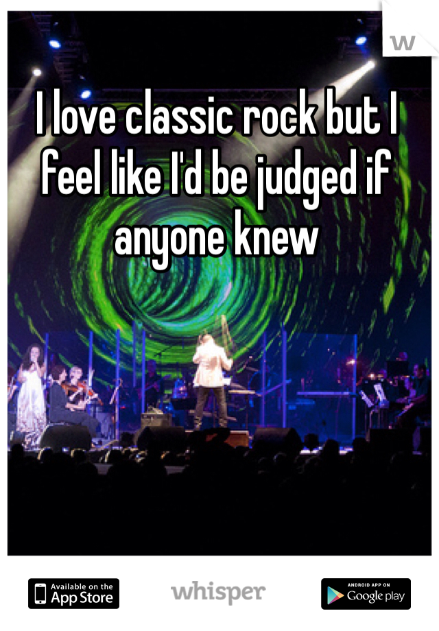 I love classic rock but I feel like I'd be judged if anyone knew