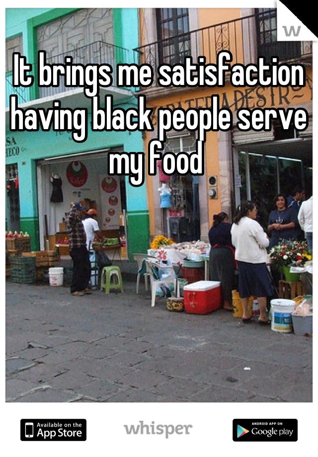 It brings me satisfaction having black people serve my food