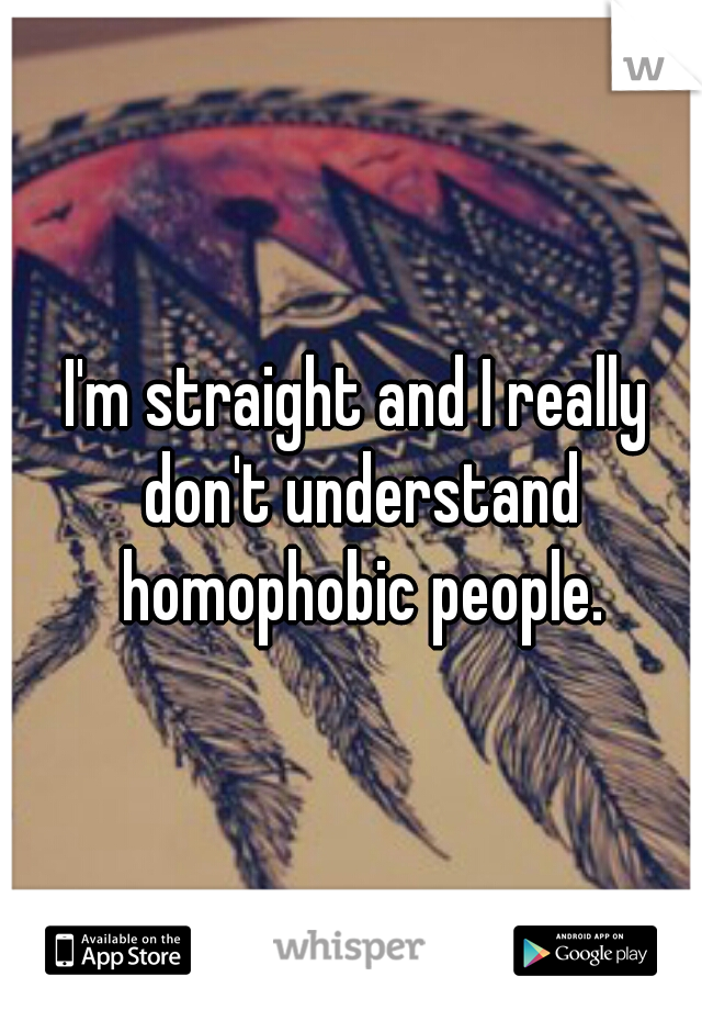 I'm straight and I really don't understand homophobic people.