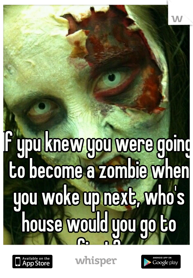 If ypu knew you were going to become a zombie when you woke up next, who's house would you go to first?